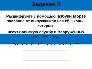 Задание 3 Расшифруйте с помощью азбуки Морзе послание от выпускников нашей шк