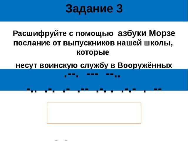 Задание 3 Расшифруйте с помощью азбуки Морзе послание от выпускников нашей шк...
