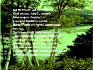 На полянке, на пригорке, Под окном, среди полей Белокурая берёзка – Символ Ро