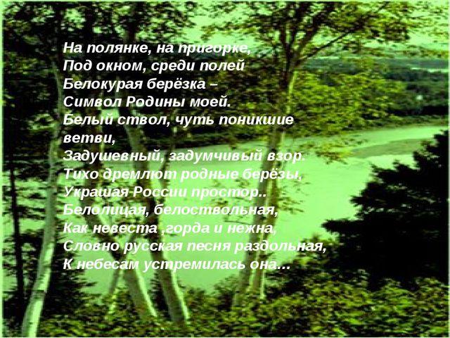 На полянке, на пригорке, Под окном, среди полей Белокурая берёзка – Символ Ро...