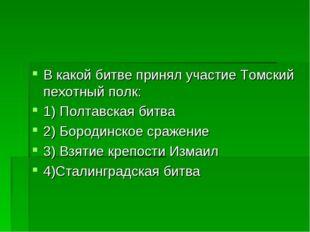 В какой битве принял участие Томский пехотный полк: 1) Полтавская битва 2) Бо