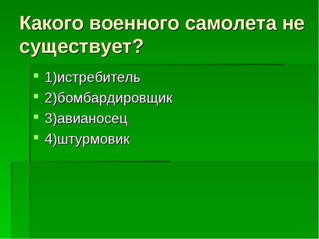 Какого военного самолета не существует? 1)истребитель 2)бомбардировщик 3)авиа...