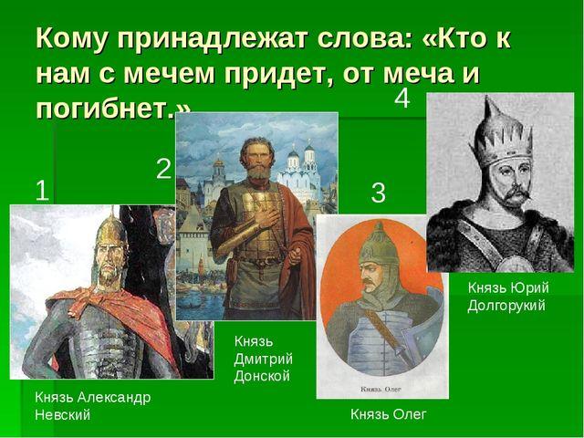 Кому принадлежат слова: «Кто к нам с мечем придет, от меча и погибнет.» Князь...