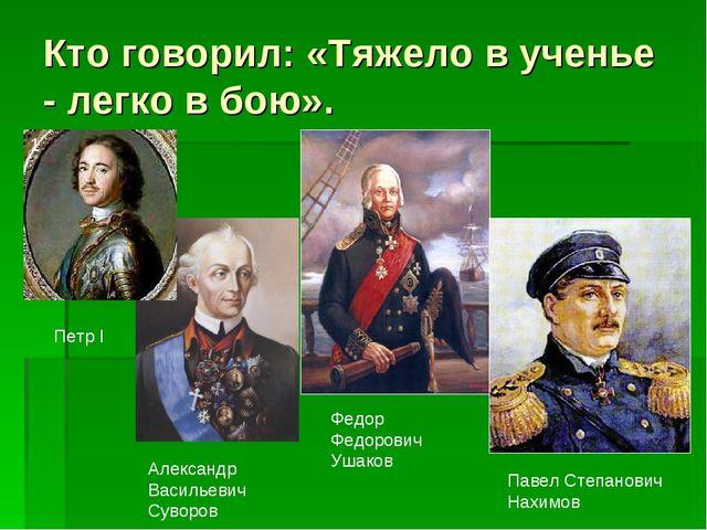 Кто говорил: «Тяжело в ученье - легко в бою». Павел Степанович Нахимов Федор...