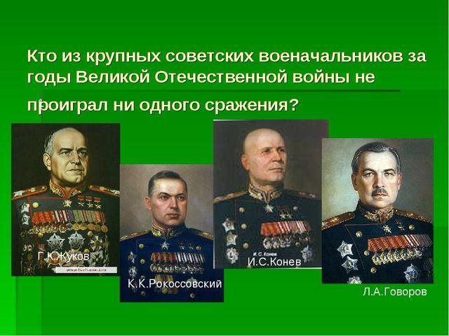 Кто из крупных советских военачальников за годы Великой Отечественной войны...