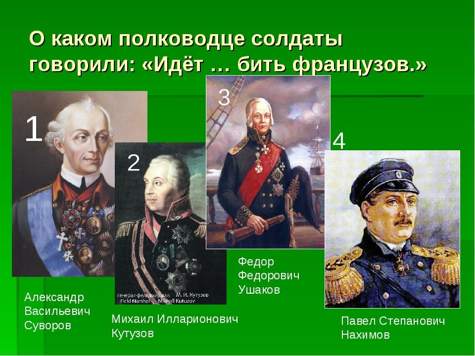О каком полководце солдаты говорили: «Идёт … бить французов.» Александр Васил...