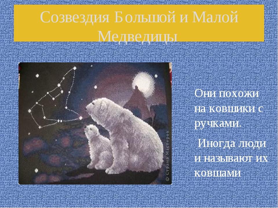 Созвездия Большой и Малой Медведицы Они похожи на ковшики с ручками. Иногда л...