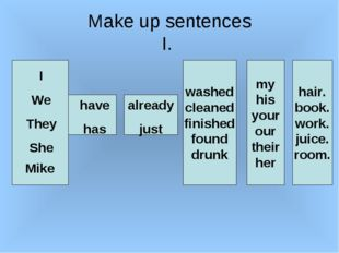 Make up sentences I. I We They She Mike have has already just washed cleaned