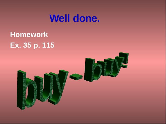 Well done. Homework Ex. 35 p. 115