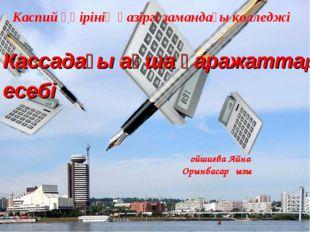 Каспий өңірінің қазіргі замандағы колледжі Кассадағы ақша қаражаттар есебі Қо