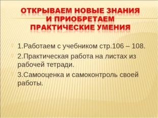 1.Работаем с учебником стр.106 – 108. 2.Практическая работа на листах из рабо