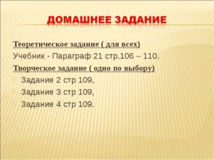 Теоретическое задание ( для всех) Учебник - Параграф 21 стр.106 – 110. Творче