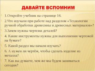 1.Откройте учебник на странице 16. 2.Что изучали при работе над разделом «Тех