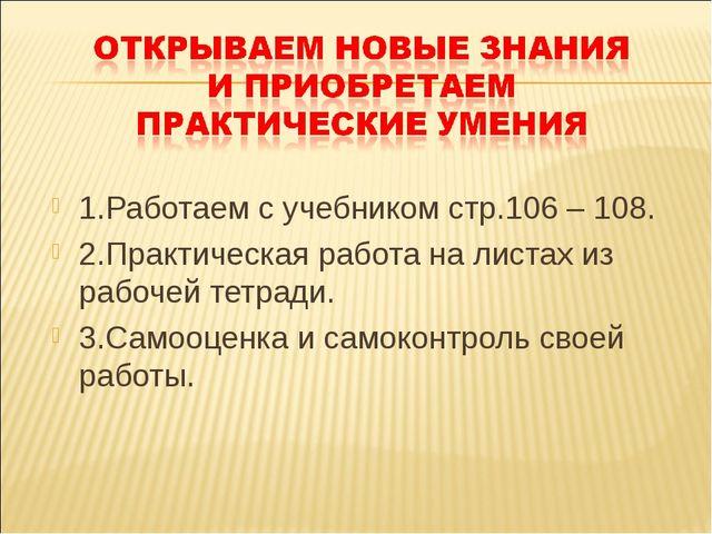 1.Работаем с учебником стр.106 – 108. 2.Практическая работа на листах из рабо...