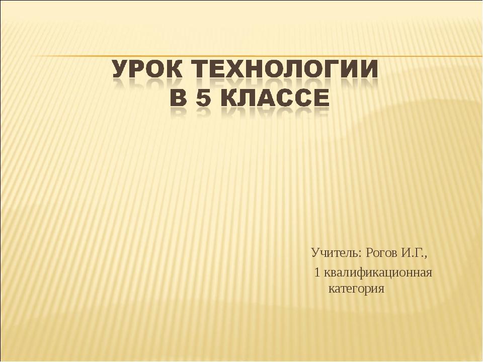 Учитель: Рогов И.Г., 1 квалификационная категория