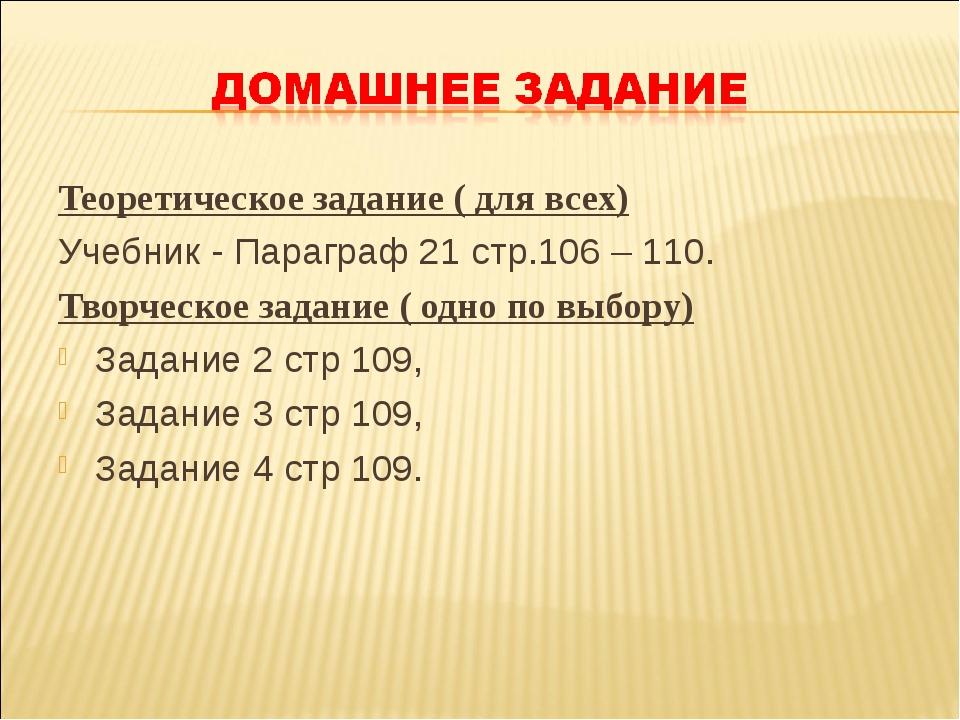 Теоретическое задание ( для всех) Учебник - Параграф 21 стр.106 – 110. Творче...