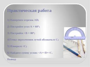 Практическая работа 1) Начертите отрезок АВ; 2) Постройте угол А = 60°; 3) По