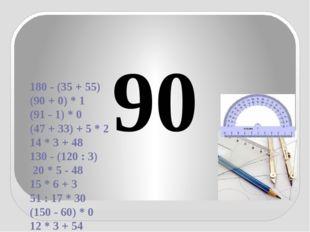 180 - (35 + 55) (90 + 0) * 1 (91 - 1) * 0 (47 + 33) + 5 * 2 14 * 3 + 48 130