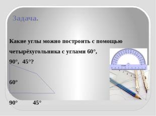 Задача. Какие углы можно построить с помощью четырёхугольника с углами 60°, 9
