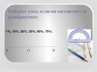 Найдите угол, если он составляет от развёрнутого: 1%, 10%, 20%, 25%, 50%, 75%