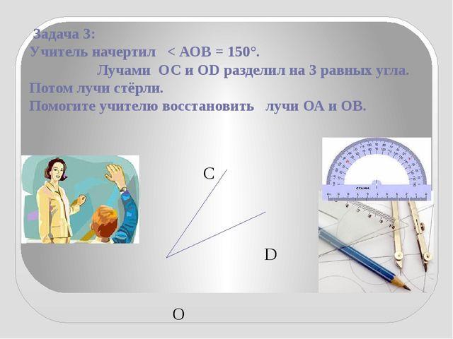 Задача 3: Учитель начертил < АОВ = 150°. Лучами ОС и ОD разделил на 3 равных...