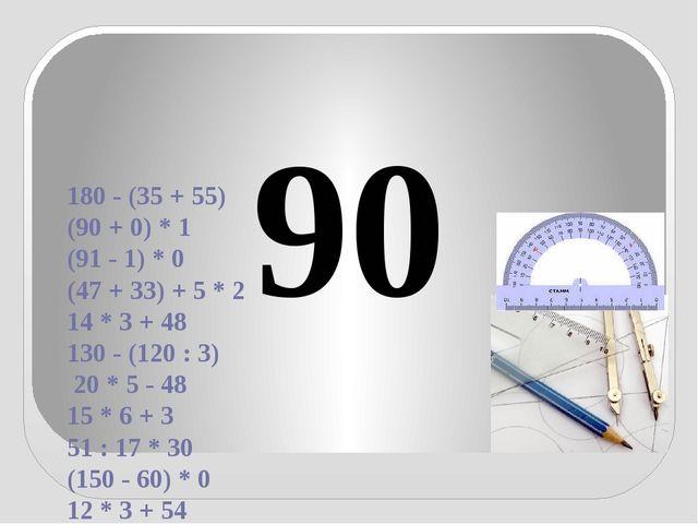 180 - (35 + 55) (90 + 0) * 1 (91 - 1) * 0 (47 + 33) + 5 * 2 14 * 3 + 48 130...