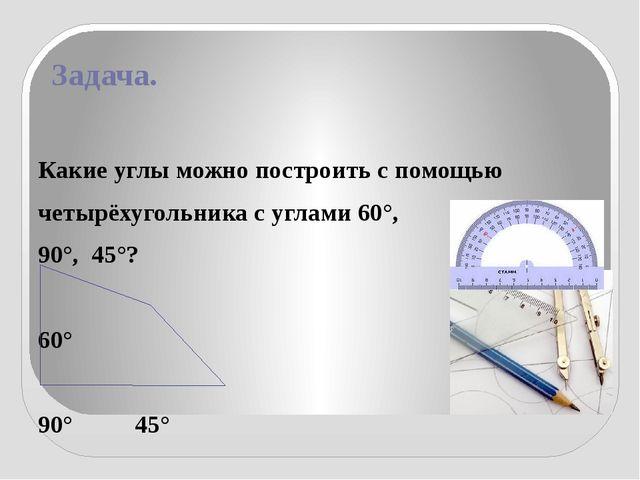 Задача. Какие углы можно построить с помощью четырёхугольника с углами 60°, 9...