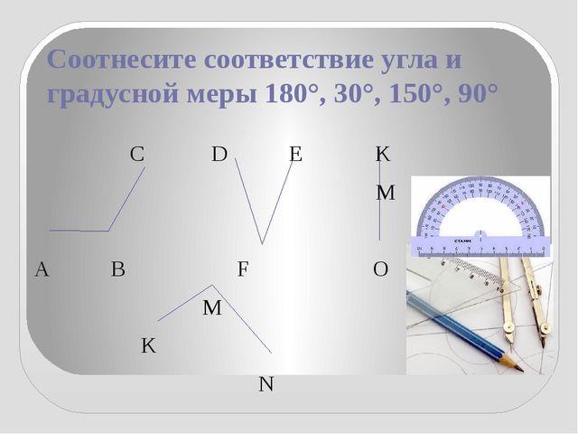 Соотнесите соответствие угла и градусной меры 180°, 30°, 150°, 90° С D E K M...