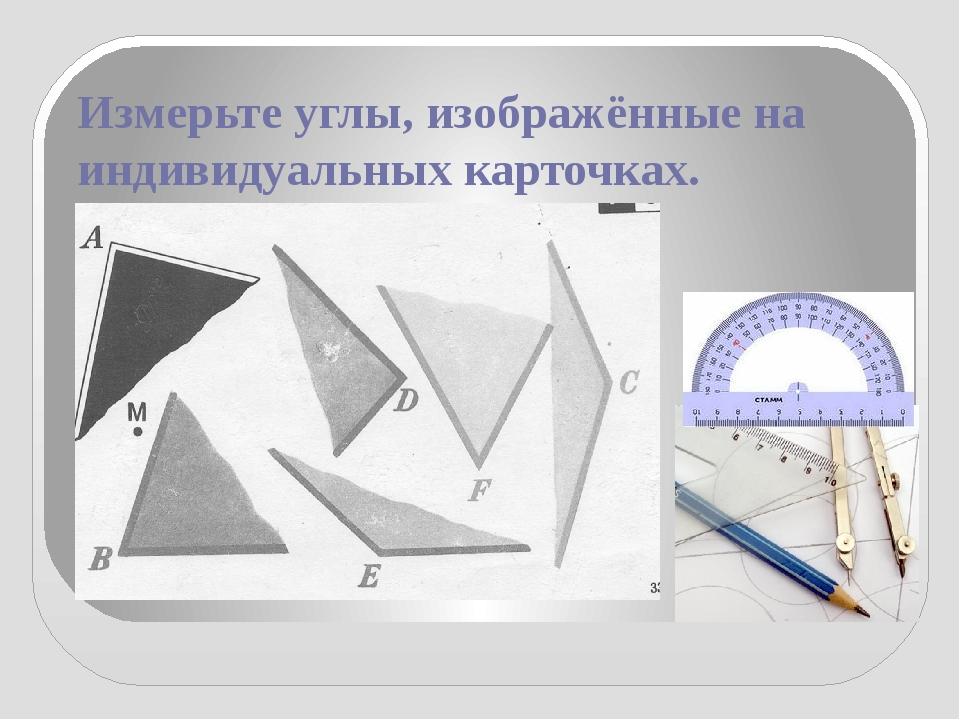Измерьте углы, изображённые на индивидуальных карточках.