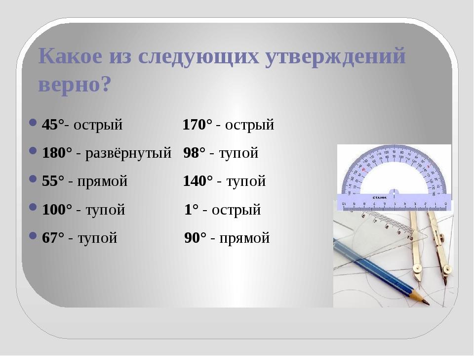 Какое из следующих утверждений верно? 45°- острый 170° - острый 180° - развёр...