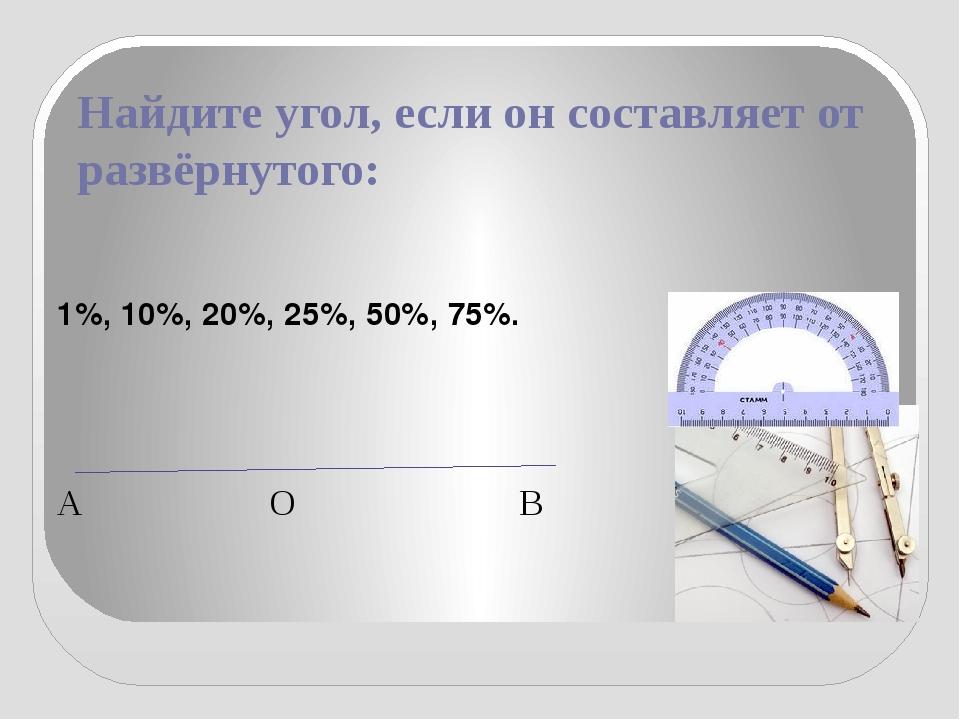 Найдите угол, если он составляет от развёрнутого: 1%, 10%, 20%, 25%, 50%, 75%...