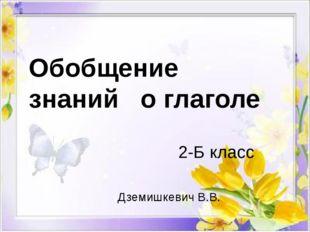 Обобщение знаний о глаголе 2-Б класс Дземишкевич В.В.