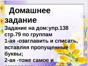 Домашнее задание Задание на дом:упр.138 стр.79 по группам 1-ая -озаглавить и