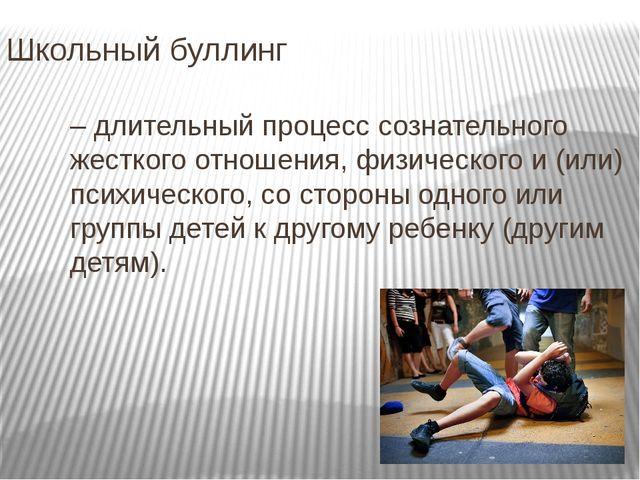 Школьный буллинг – длительный процесс сознательного жесткого отношения, физич...