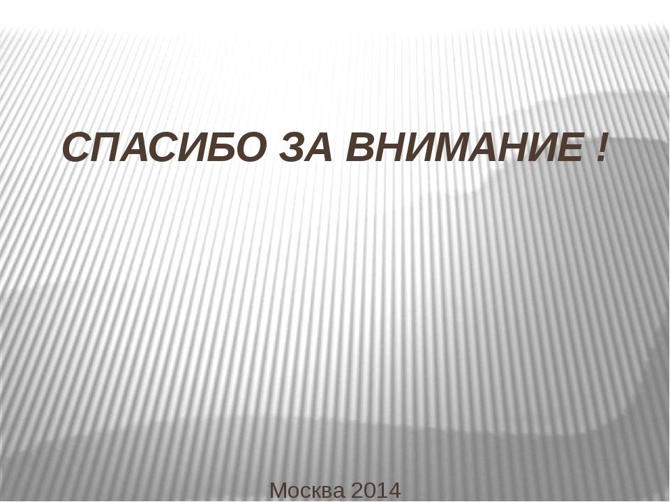 СПАСИБО ЗА ВНИМАНИЕ ! Москва 2014
