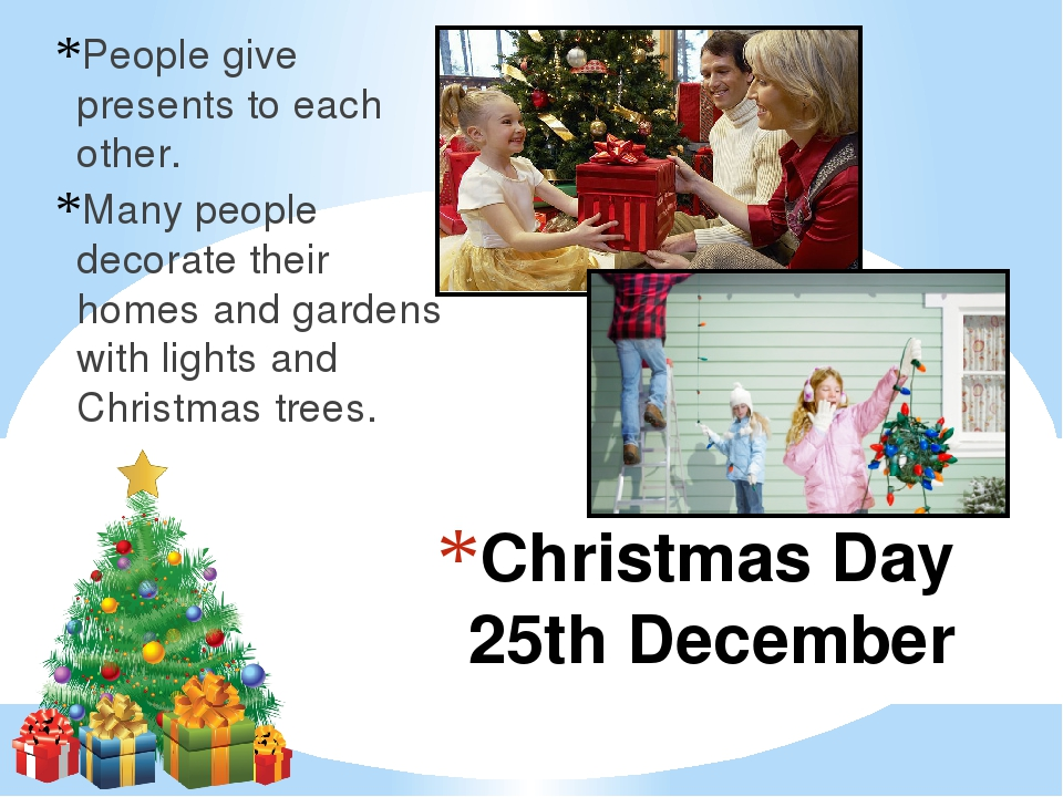 Christmas Day 25th December People give presents to each other. Many people d...