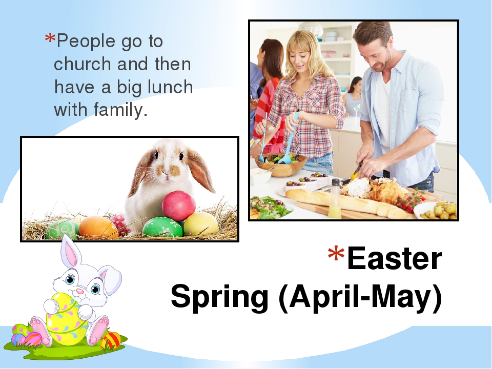 Easter Spring (April-May) People go to church and then have a big lunch with...