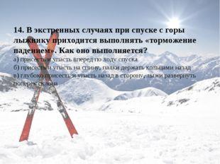 14. В экстренных случаях при спуске с горы лыжнику приходится выполнять «торм