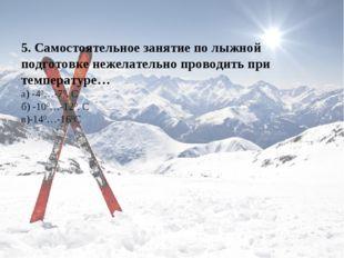 5. Самостоятельное занятие по лыжной подготовке нежелательно проводить при те