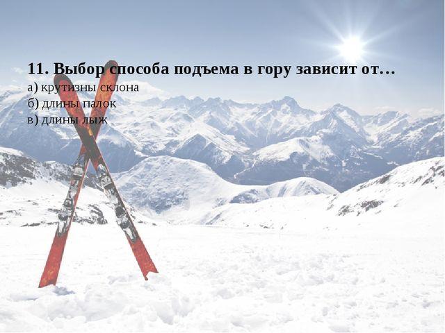 11. Выбор способа подъема в гору зависит от… а) крутизны склона б) длины пало...