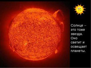 Солнце – это тоже звезда. Оно светит и освещает планеты.