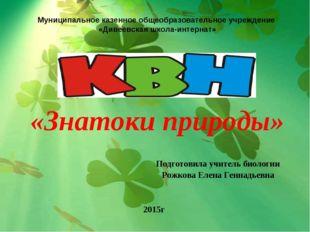 «Знатоки природы» Подготовила учитель биологии Рожкова Елена Геннадьевна 2015