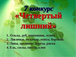 7 конкурс «Четвертый лишний» Ольха, дуб, шиповник, осина Лисички, мухомор, о
