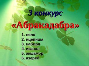 3 конкурс «Абракадабра» 1. нелк 2. нцепиша 3. набиря 4. иканал 5. акшамор 6.