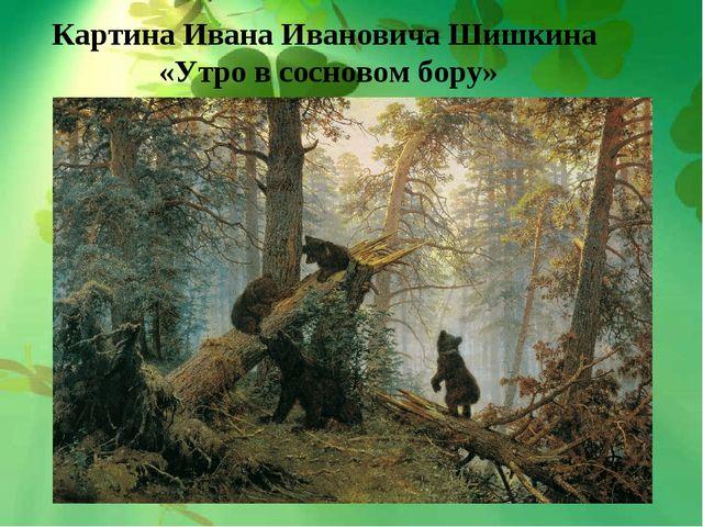 Картина Ивана Ивановича Шишкина «Утро в сосновом бору»