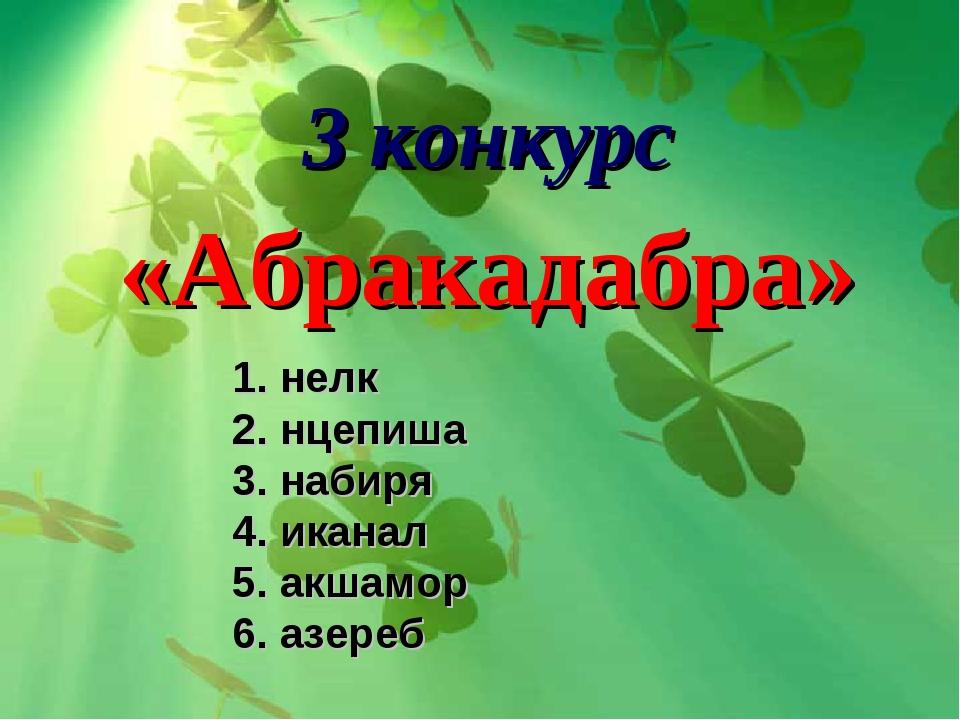 3 конкурс «Абракадабра» 1. нелк 2. нцепиша 3. набиря 4. иканал 5. акшамор 6....