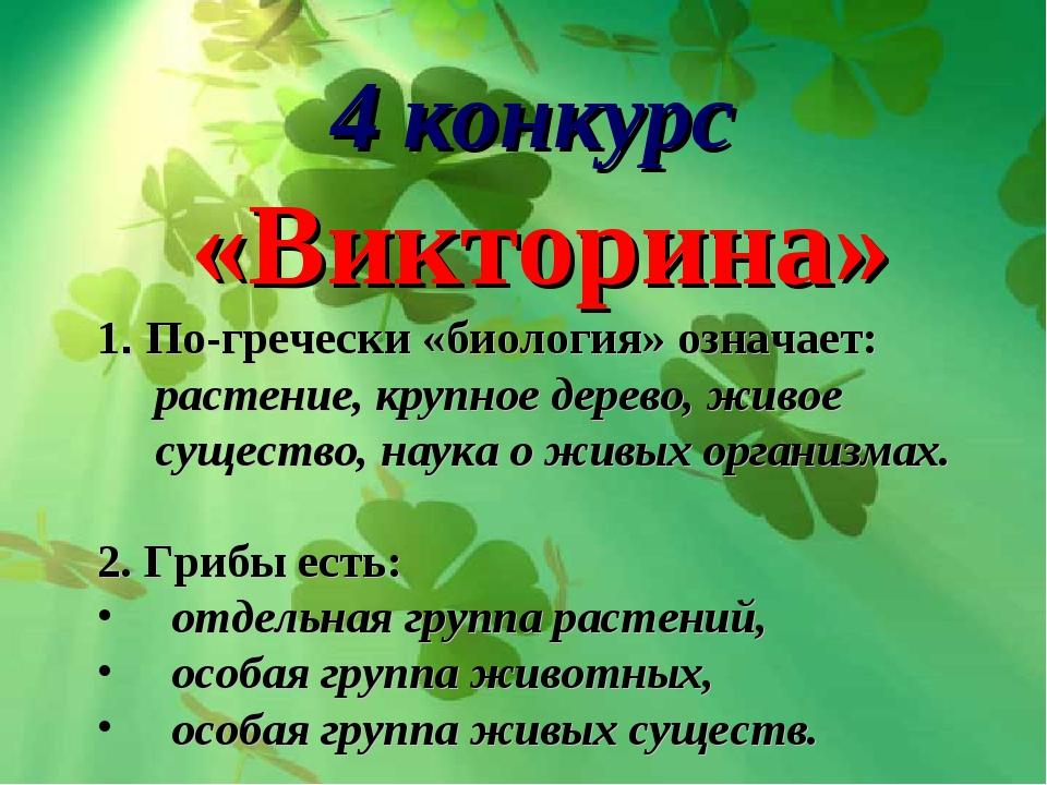 4 конкурс «Викторина» 1. По-гречески «биология» означает: растение, крупное...