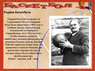 Родина баскетбола Родиной баскетбола являются Соединенные Штаты Америки. Игр