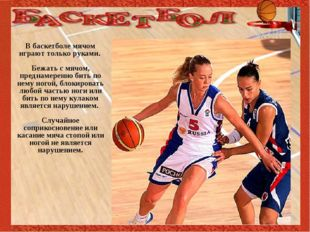 В баскетболе мячом играют только руками. Бежать с мячом, преднамеренно бить