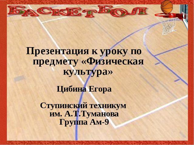 Презентация к уроку по предмету «Физическая культура» Цибина Егора Ступински...